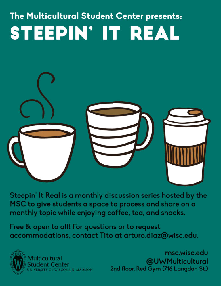 Steepin' It Real is a monthly discussion series hosted by the MSC to give students a space to process and share on a monthly topic while enjoying coffee, tea, and snacks. Free and open to all! For questions or to request accommodations, contact Tito at arturo.diaz@wisc.edu.