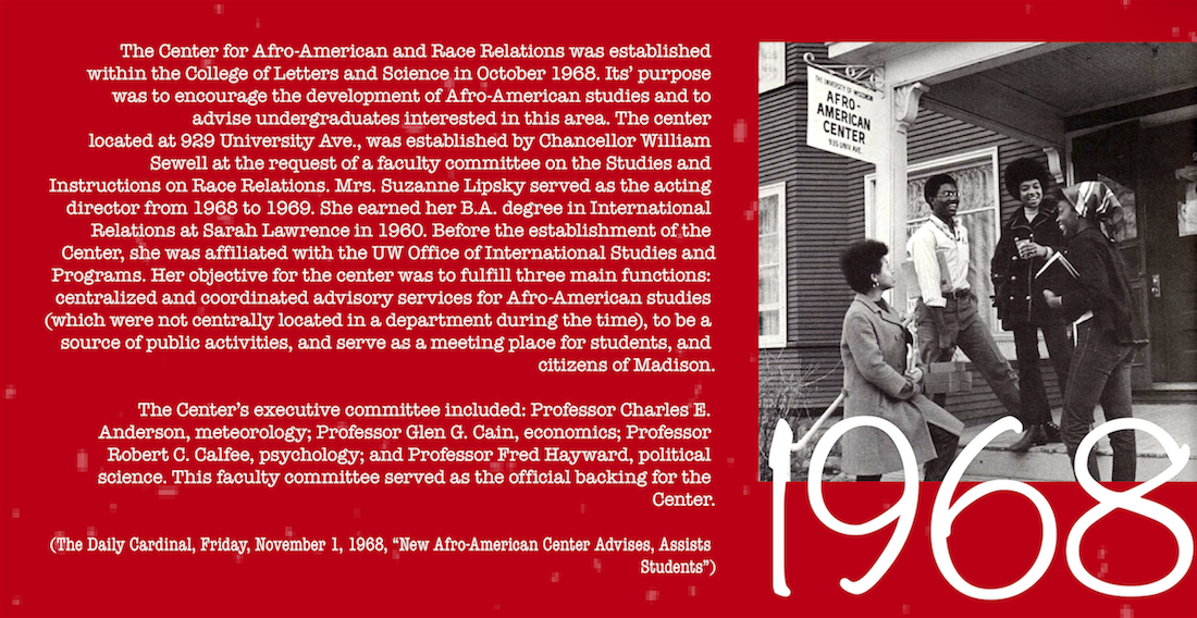 "The Center for Afro-American and Race Relations was established within the College of Letters and Science in October 1968. Its' purpose was to encourage the development of Afro-American studies and to advise undergraduates interested in this area. The center located at 929 University Ave., was established by Chancellor William Sewell at the request of a faculty committee on the Studies and Instructions on Race Relations. Mrs. Suzanne Lipsky served as the acting director from 1968 to 1969. She earned her B.A. degree in International Relations at Sarah Lawrence in 1960. Before the establishment of the Center, she was affiliated with the UW Office of International Studies and Programs. Her objective for the center was to fulfill three main functions: centralized and coordinated advisory services for Afro-American studies (which were not centrally located in a department during the time), to be a source of public activities, and serve as a meeting place for students, and citizens of Madison. The Center's executive committee included: Professor Charles E. Anderson, meteorology; Professor Glen G. Cain, economics; Professor Robert C. Calfee, psychology; and Professor Fred Hayward, political science. This faculty committee served as the official backing for the Center. (The Daily Cardinal, Friday, November 1, 1968, ""New Afro-American Center Advises, Assists Students"")"